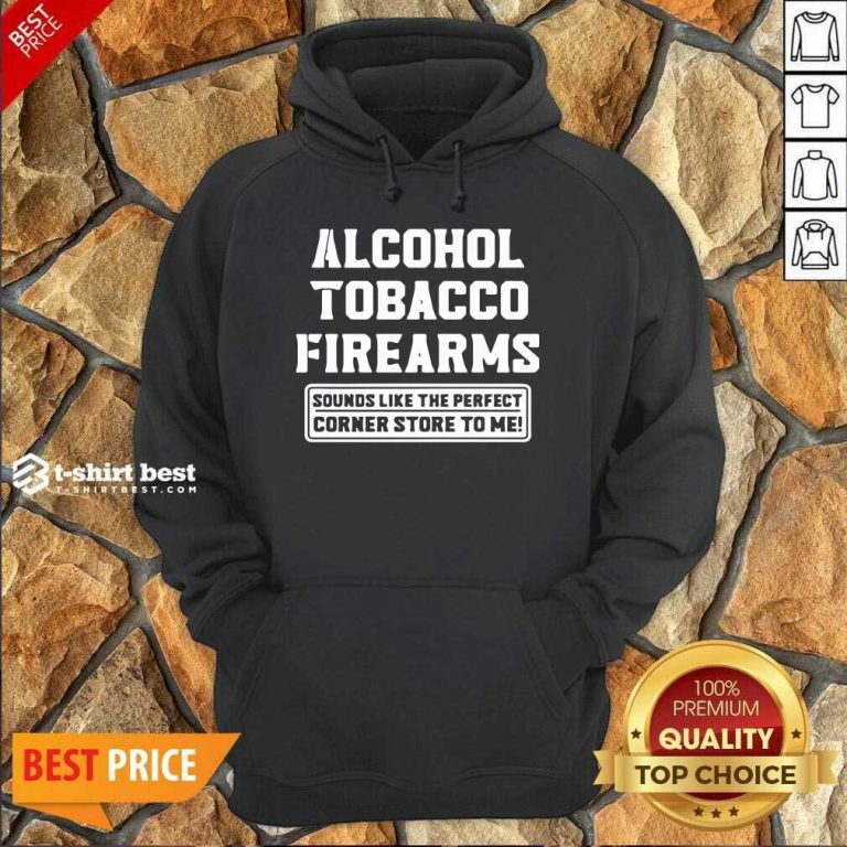 Alcohol Tobacco Firearms Sounds Like The Perfect Corner Store To Me Hoodie - Design By 1tees.com