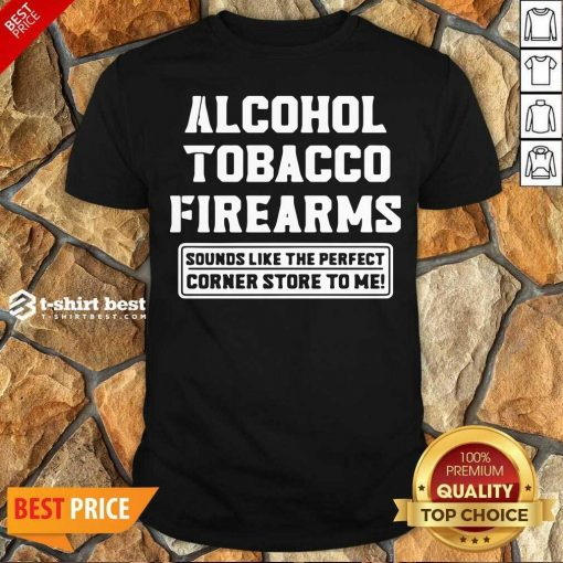 Good Alcohol Tobacco Firearms Sounds Like The Perfect Corner Store To Me Shirt - Design By 1tees.com