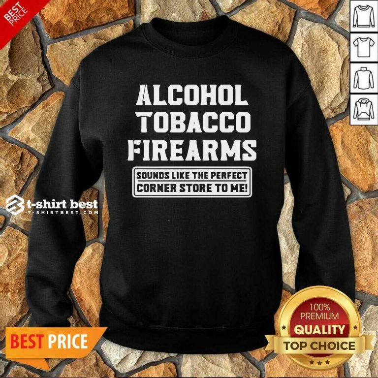 Alcohol Tobacco Firearms Sounds Like The Perfect Corner Store To Me Sweatshirt - Design By 1tees.com