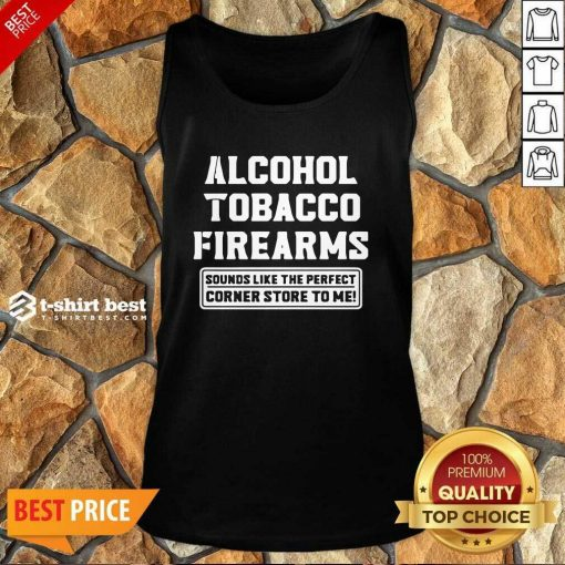 Alcohol Tobacco Firearms Sounds Like The Perfect Corner Store To Me Tank Top - Design By 1tees.com