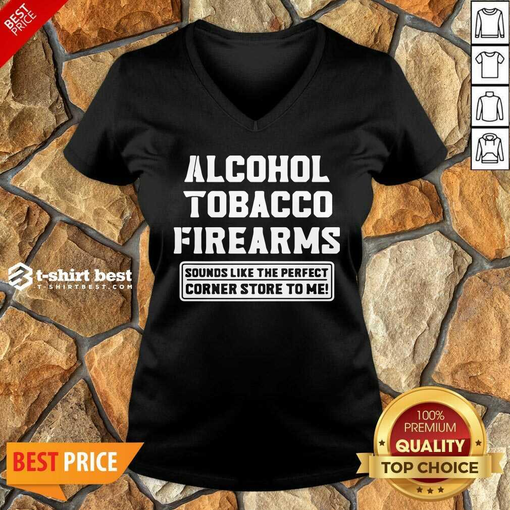 Alcohol Tobacco Firearms Sounds Like The Perfect  Corner Store To Me V-neck- Design By 1tees.com