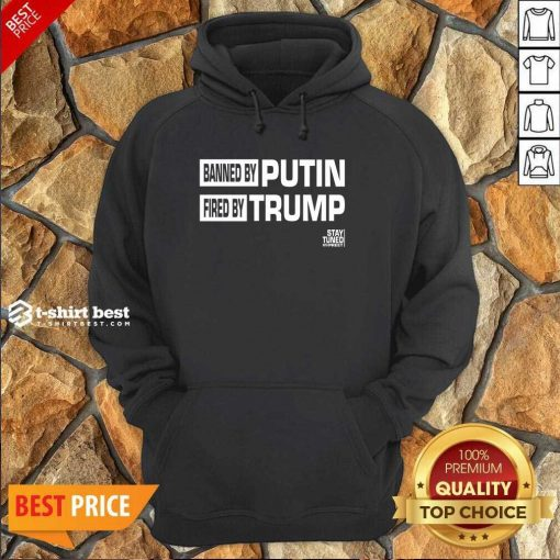 Banned And Fired Banned By Putin Fired By Trump Stay Tuned With Preet Hoodie - Design By 1tees.com