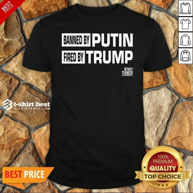 Banned And Fired Banned By Putin Fired By Trump Stay Tuned With Preet Shirt - Design By 1tees.com