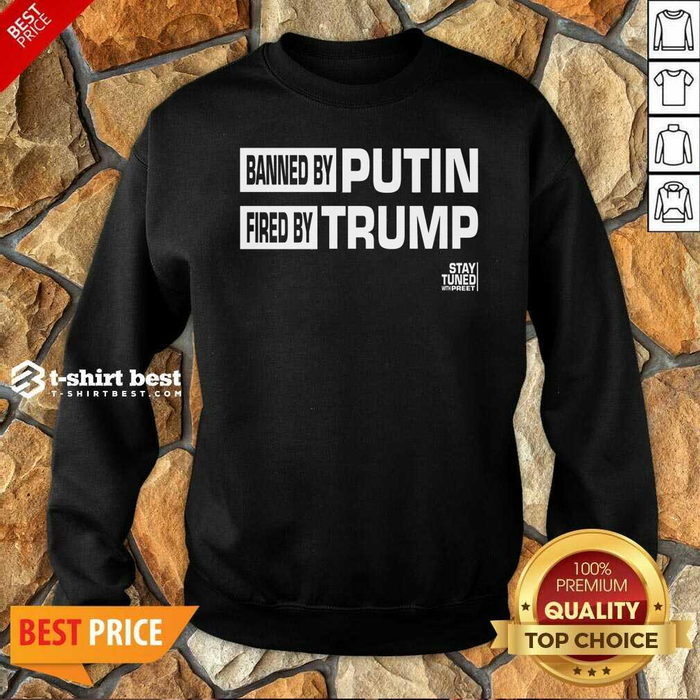 Banned And Fired Banned By Putin Fired By Trump Stay Tuned With Preet Sweatshirt - Design By 1tees.com