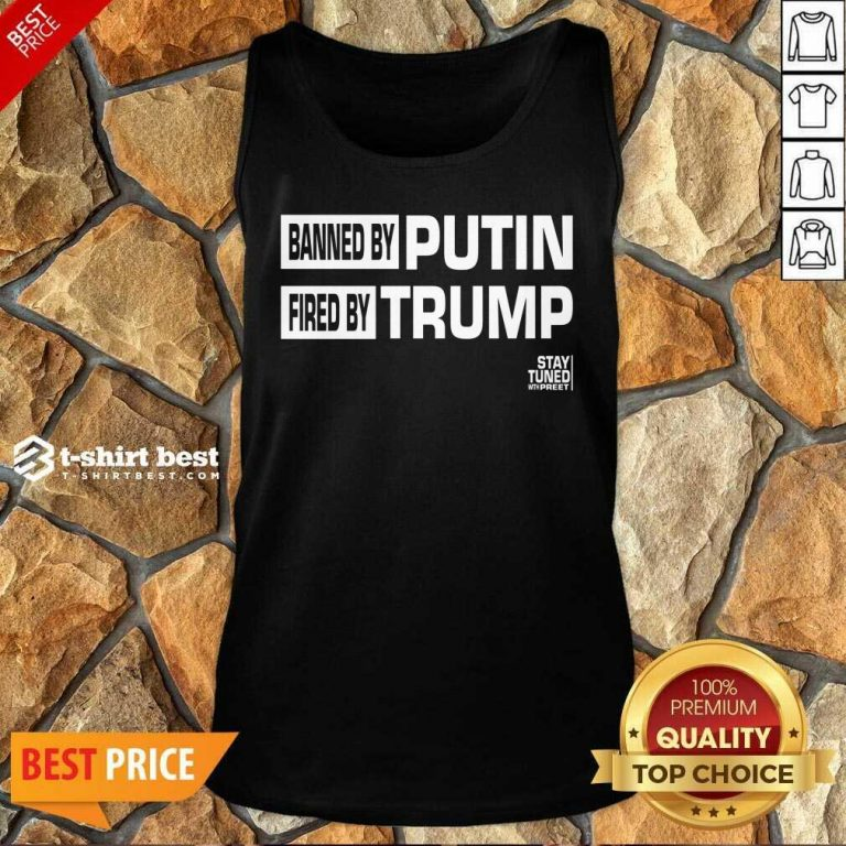 Banned And Fired Banned By Putin Fired By Trump Stay Tuned With Preet Tank Top - Design By 1tees.com