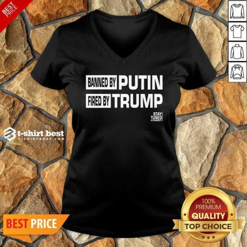 Banned And Fired Banned By Putin Fired By Trump Stay Tuned With Preet V-neck - Design By 1tees.com