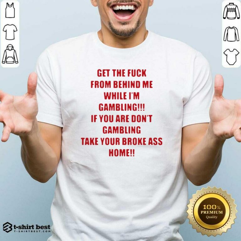 Get The Fuck From Behind Me While I Am Gambling Shirt - Design By 1tees.com