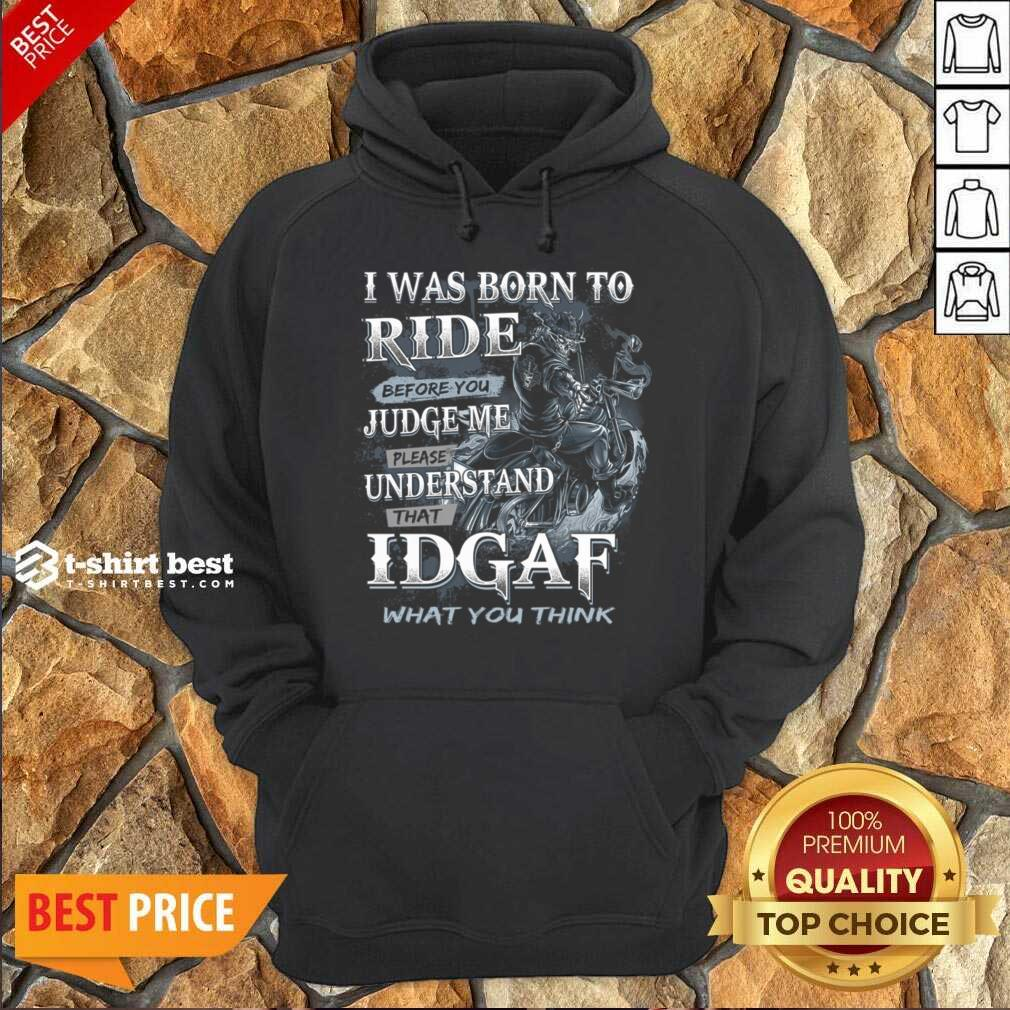 I Was Born To Ride Before You Judge Me Please Understand That Idgaf What You Think Hoodie - Design By 1tees.com