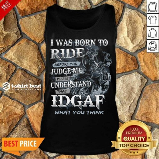 Good I Was Born To Ride Before You Judge Me Please Understand That Idgaf What You Think Tank Top - Design By 1tees.com
