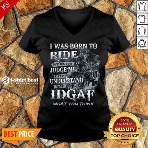 I Was Born To Ride Before You Judge Me Please Understand That Idgaf What You Think V-neck - Design By 1tees.com