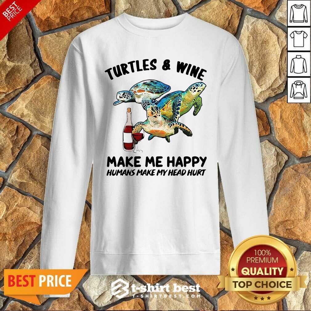 Turtles And Wine Make Me Happy Humans Make My Head Hurt Sweatshirt - Design By 1tees.com