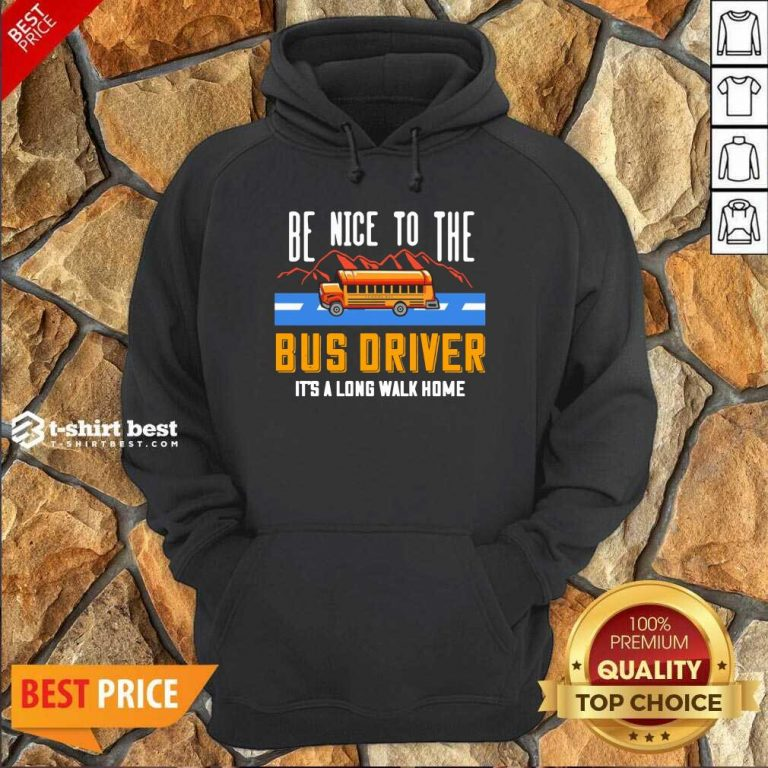 Be Nice To The Bus Driver It's A Long Walk Home Hoodie - Design By 1tees.com