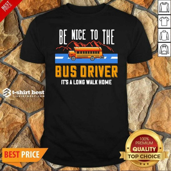 Hot Be Nice To The Bus Driver It's A Long Walk Home Shirt - Design By 1tees.com