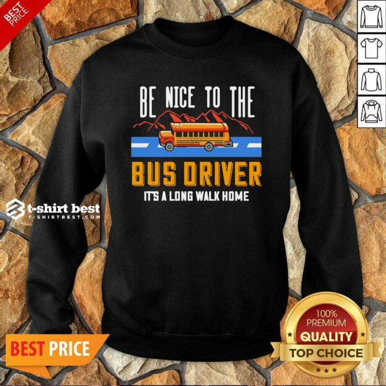 Be Nice To The Bus Driver It's A Long Walk Home Sweatshirt - Design By 1tees.com