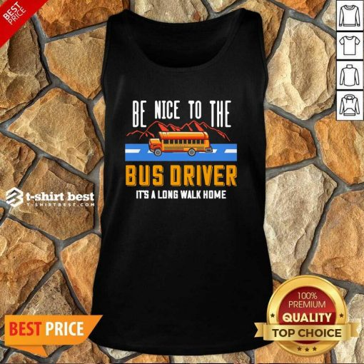 Be Nice To The Bus Driver It's A Long Walk Home Tank Top - Design By 1tees.com