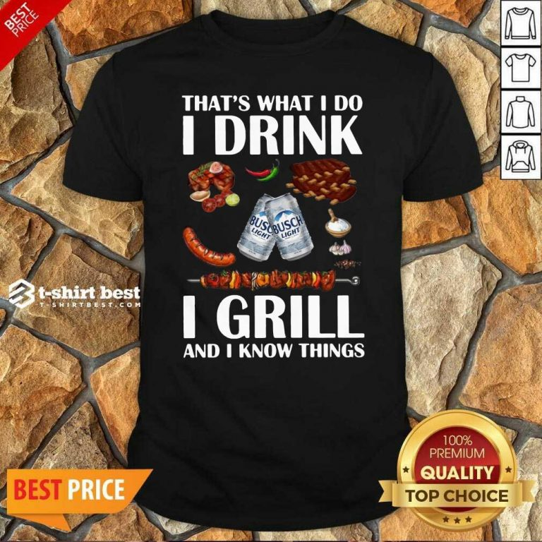 Busch Light That's What I Do I Drink I Grill And I Know Things Shirt - Design By 1tees.com
