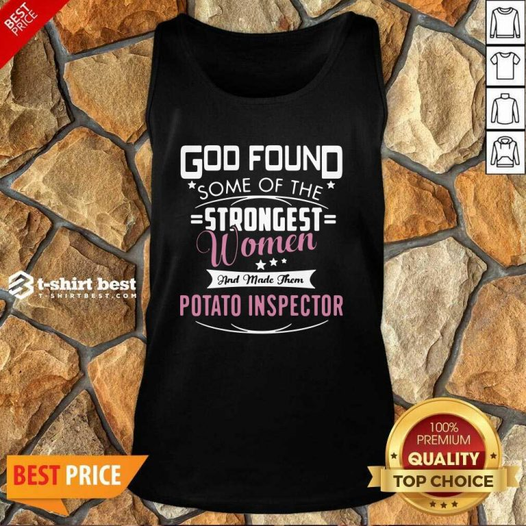 God Found Some Of The Strongest Women And Made Them Potato Inspector Tank Top - Design By 1tees.com