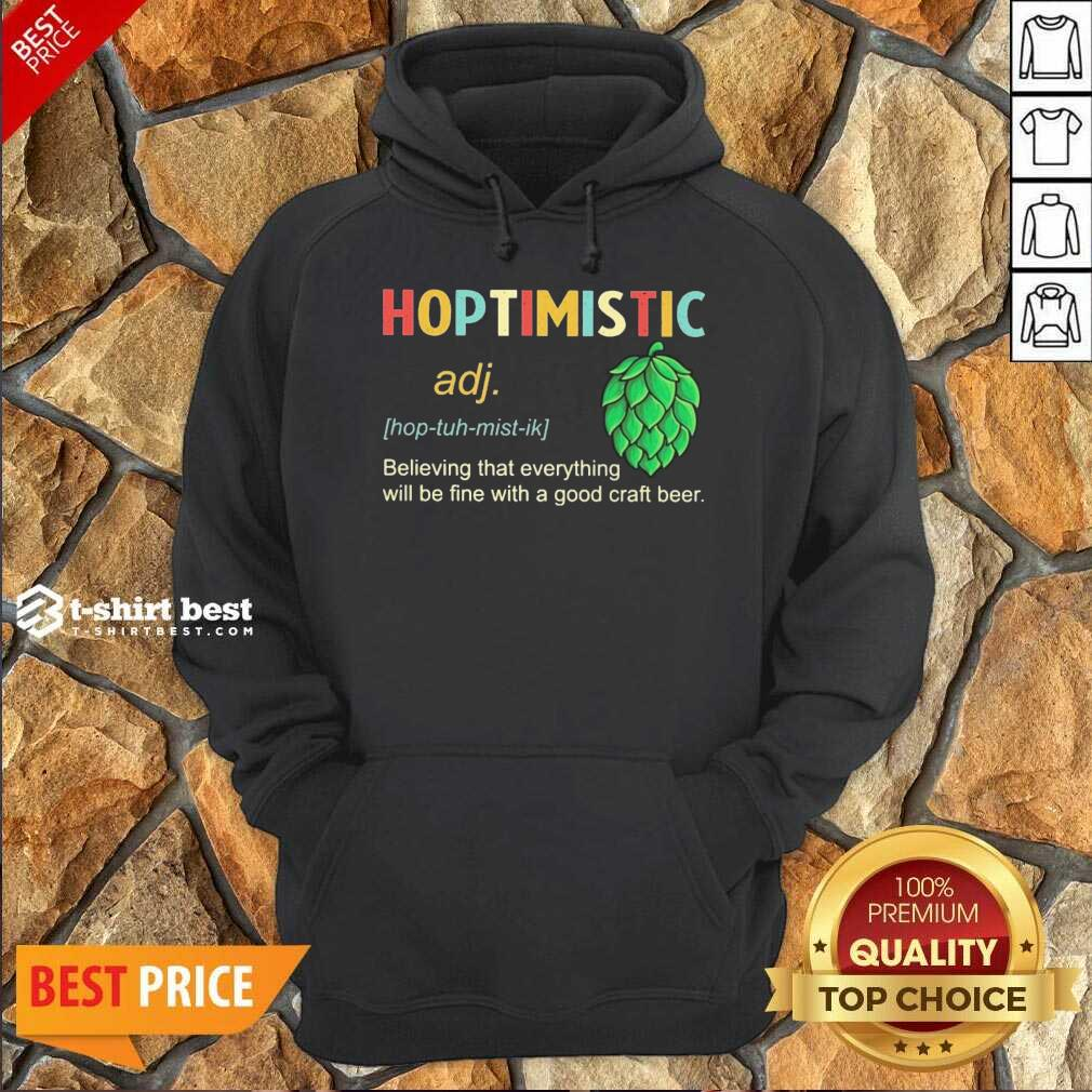 Hoptimistic Believing That Everything Will Be Fine With A Good Craft Beer Hoodie - Design By 1tees.com