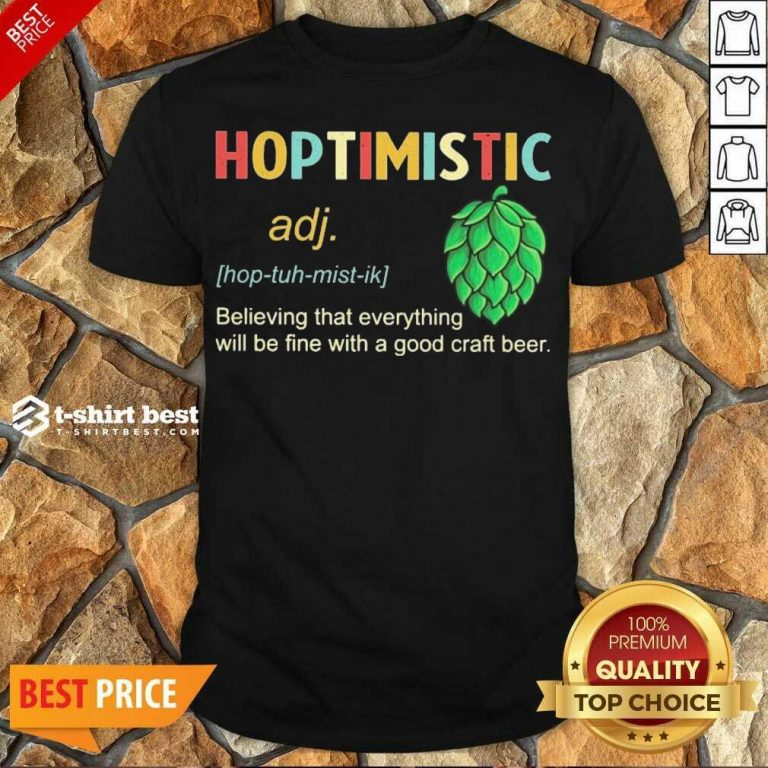 Hot Hoptimistic Believing That Everything Will Be Fine With A Good Craft Beer Shirt - Design By 1tees.com