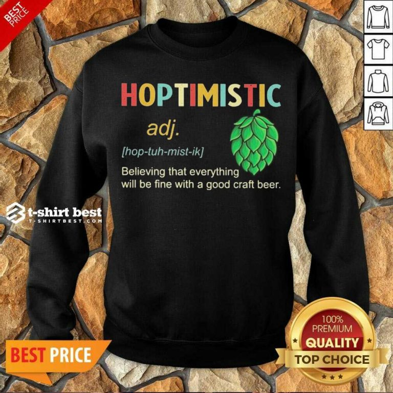 Hoptimistic Believing That Everything Will Be Fine With A Good Craft Beer Sweatshirt - Design By 1tees.com
