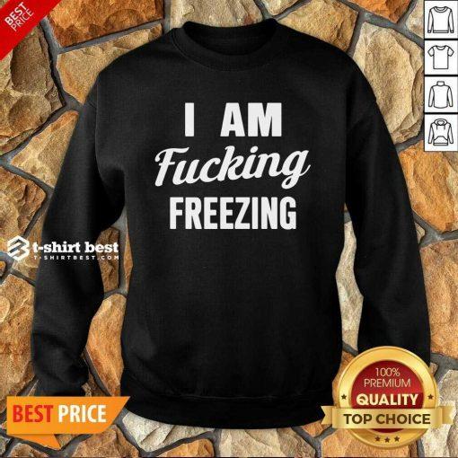 I Am Fuking Freezing Sweatshirt - Design By 1tees.com