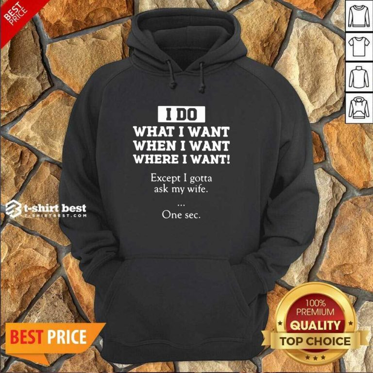 I Do What I Want Except I Gotta Ask My Wife One Sec Hoodie - Design By 1tees.com