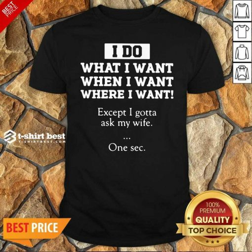 I Do What I Want Except I Gotta Ask My Wife One Sec Shirt - Design By 1tees.com