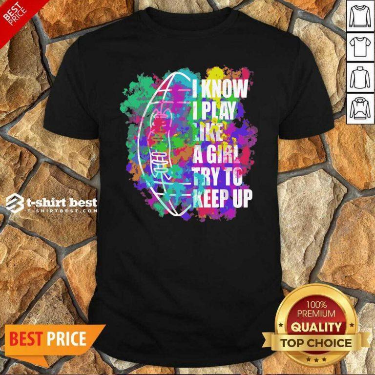 I Know I Play Like A Girl Try To Keep Up Football Shirt - Design By 1tees.com