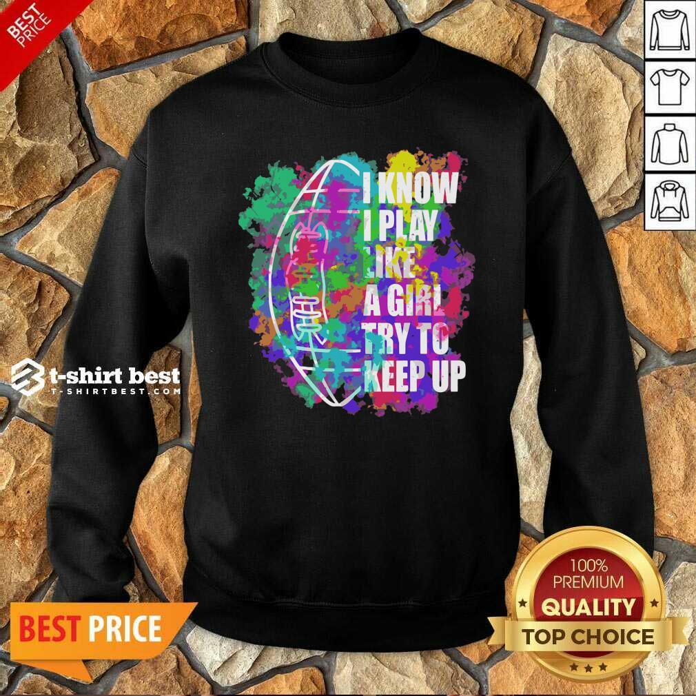 I Know I Play Like A Girl Try To Keep Up Football Sweatshirt - Design By 1tees.com