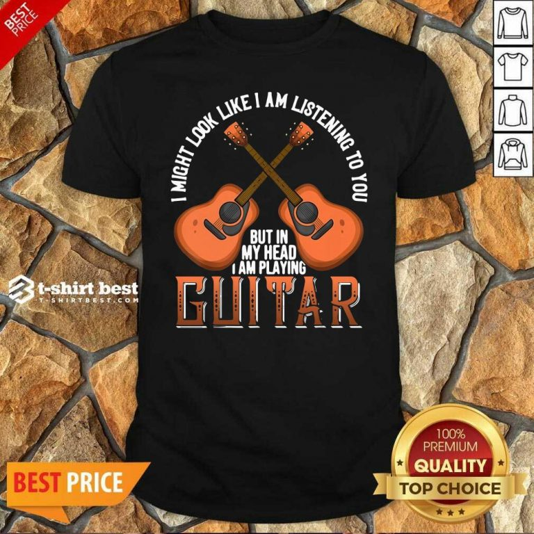 I Might Look Like I'm Listening To You But In My Head I Am Playing Guitar Shirt - Design By 1tees.com