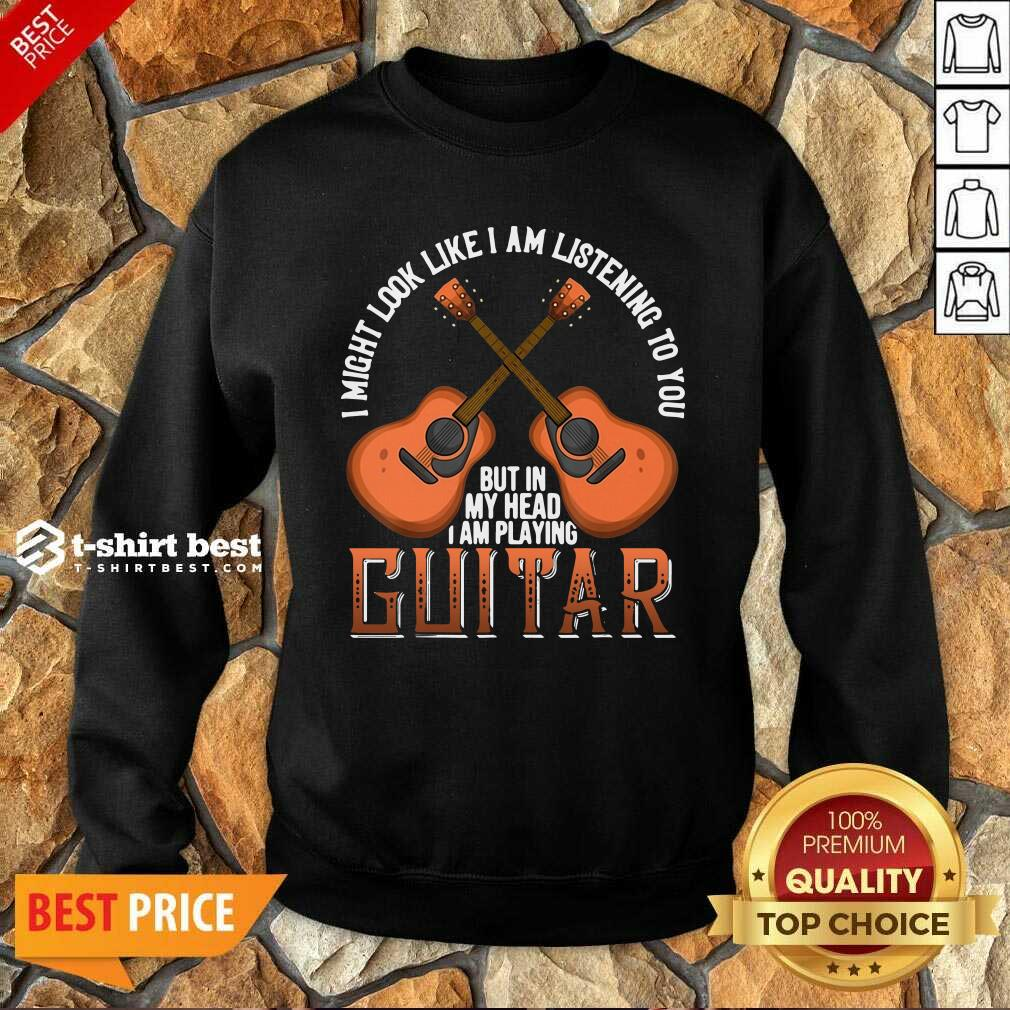 I Might Look Like I'm Listening To You But In My Head I Am Playing Guitar Sweatshirt - Design By 1tees.com