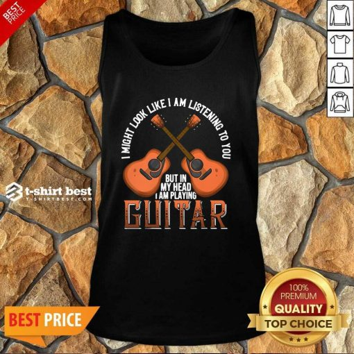 I Might Look Like I'm Listening To You But In My Head I Am Playing Guitar Tank Top - Design By 1tees.com