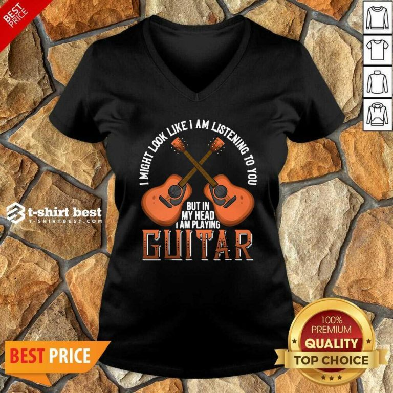 I Might Look Like I'm Listening To You But In My Head I Am Playing Guitar V-neck - Design By 1tees.com