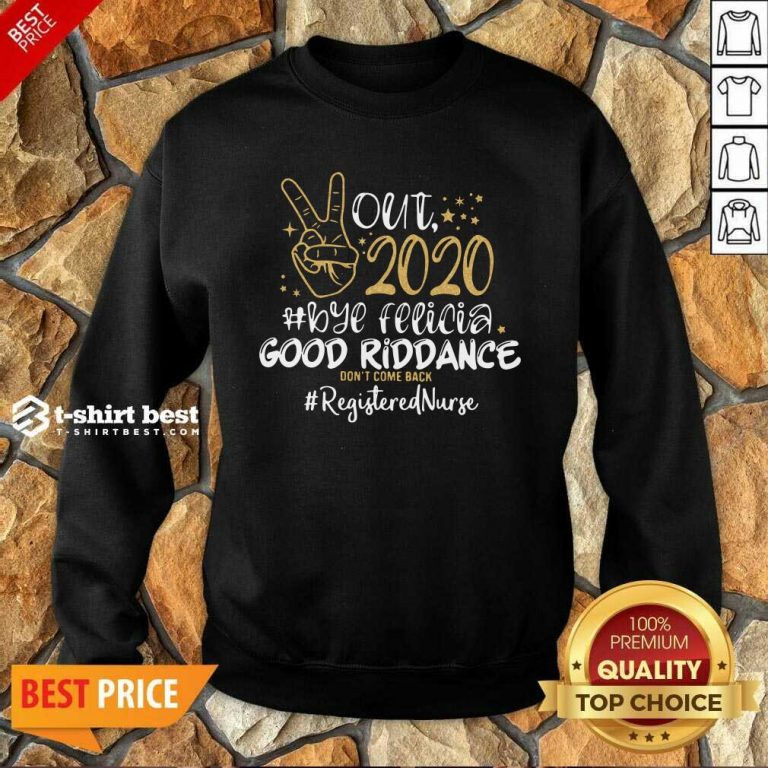 Out 2020 Bye Felicia Good Riddance Don't Come Back Registered Nurse Sweatshirt - Design By 1tees.com