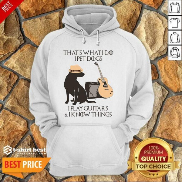 That's What I Do I Pet Dogs I Play Guitars And I Know Things Hoodie - Design By 1tees.com