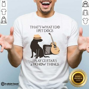 That's What I Do I Pet Dogs I Play Guitars And I Know Things Shirt - Design By 1tees.com