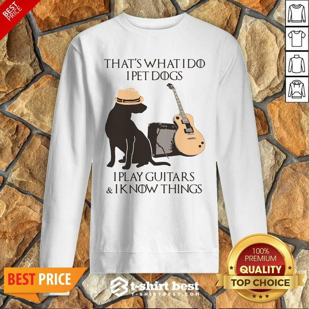 That's What I Do I Pet Dogs I Play Guitars And I Know Things Sweatshirt - Design By 1tees.com