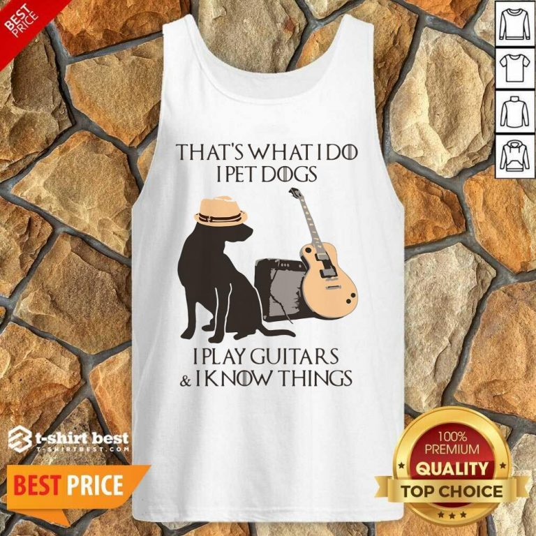 That's What I Do I Pet Dogs I Play Guitars And I Know Things Tank Top - Design By 1tees.com