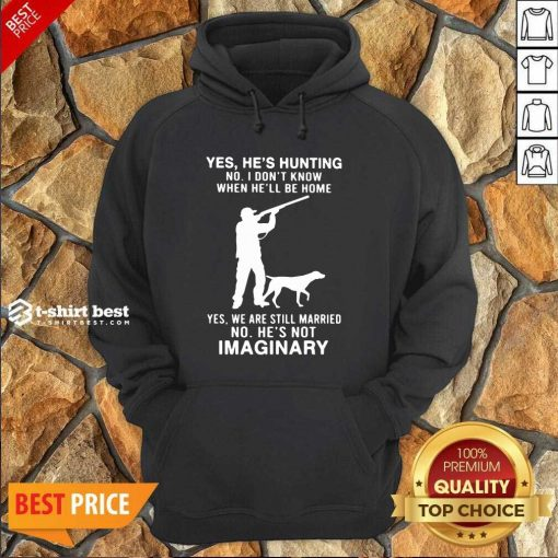 Yes He's Hunting No I Don't Know When He'll Be Home Yes We Are Still Married No He's Not Imaginary Hoodie - Design By 1tees.com