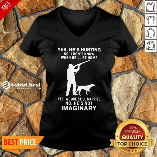 Yes He's Hunting No I Don't Know When He'll Be Home Yes We Are Still Married No He's Not Imaginary V-neck - Design By 1tees.com