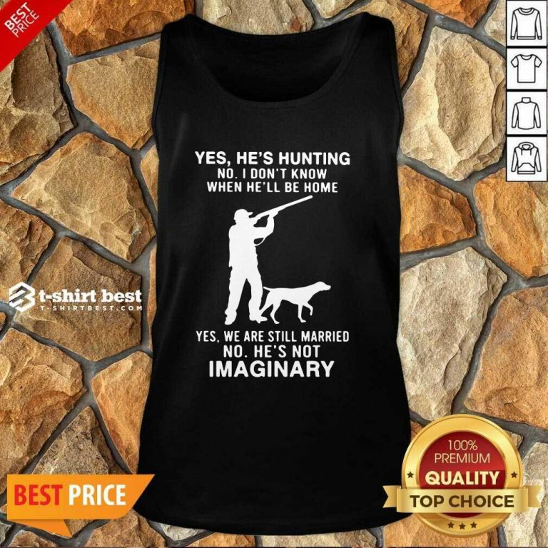 Yes He's Hunting No I Don't Know When He'll Be Home Yes We Are Still Married No He's Not Imaginary Tank Top - Design By 1tees.com