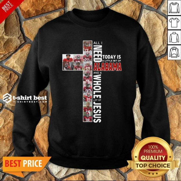 All I Need Today Is A Little Bit Of Alabama And A Whole Lot Of Jesus Sweatshirt - Design By 1tees.com