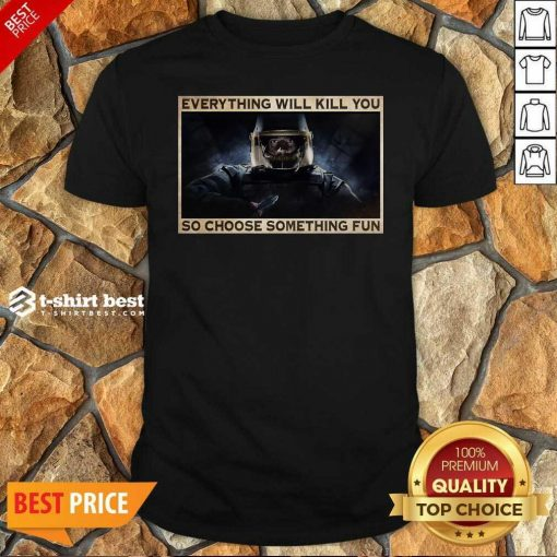 Nice Everything Will Kill You So Choose Something Fun Shirt - Design By 1tees.com