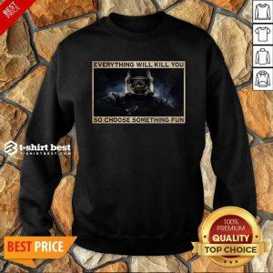 Everything Will Kill You So Choose Something Fun Sweatshirt - Design By 1tees.com