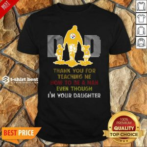 Nice Pittsburgh Steelers Dad Thank You For Teaching Me How To Be A Man Even Though I'm Your Daughter Ugly Shirt - Design By 1tees.com