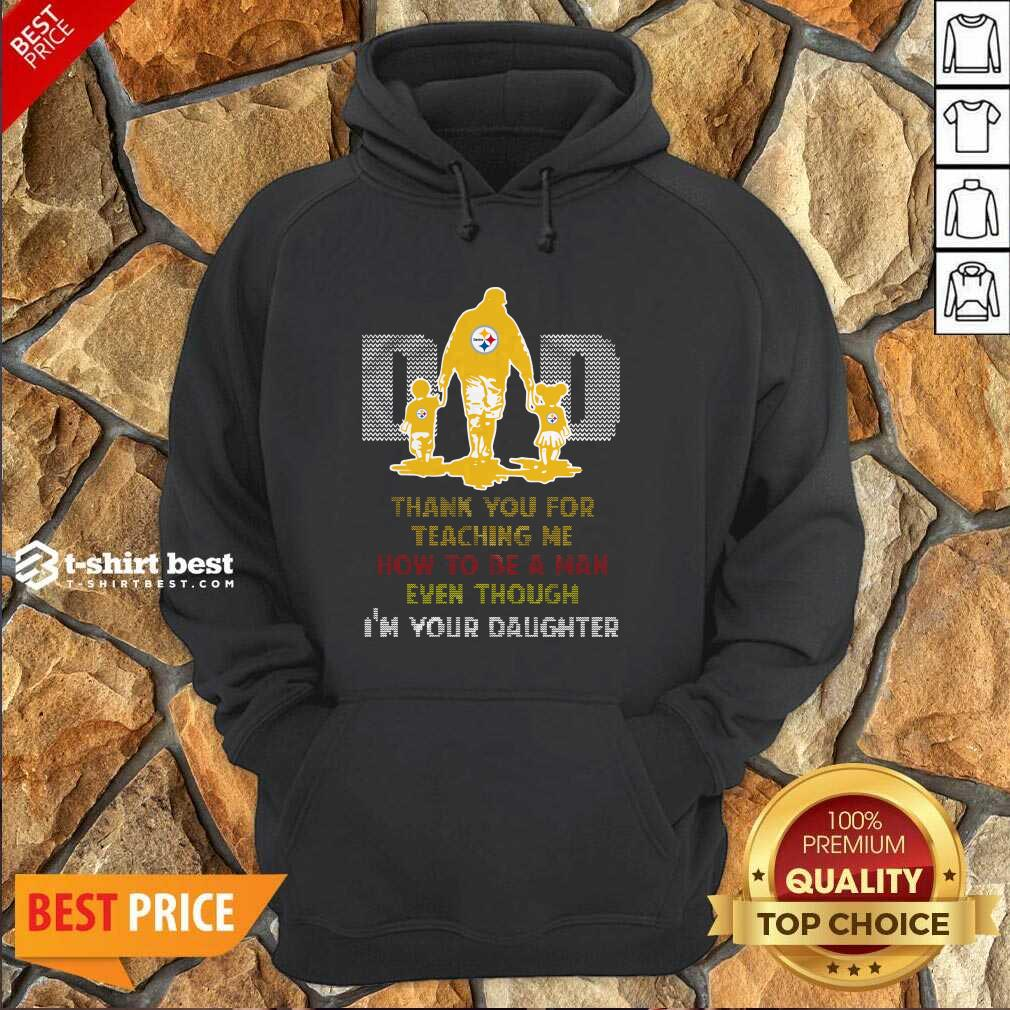 Pittsburgh Steelers Dad Thank You For Teaching Me How To Be A Man Even Though I'm Your Daughter Ugly Hoodie - Design By 1tees.com