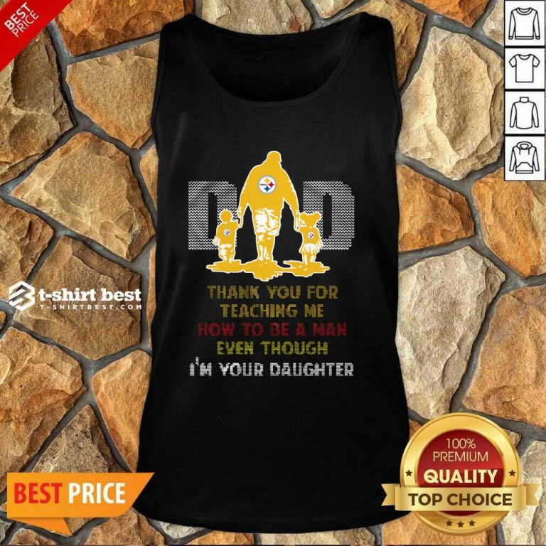 Pittsburgh Steelers Dad Thank You For Teaching Me How To Be A Man Even Though I'm Your Daughter Ugly Tank Top - Design By 1tees.com