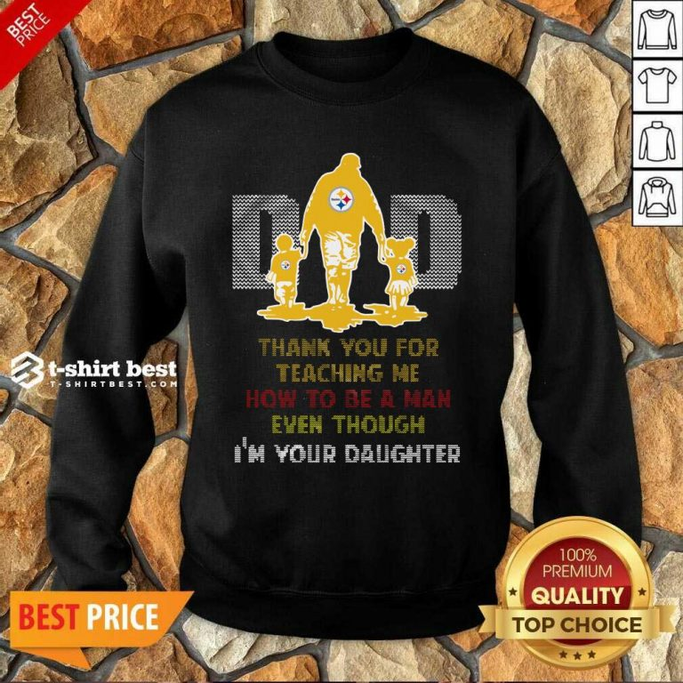 Pittsburgh Steelers Dad Thank You For Teaching Me How To Be A Man Even Though I'm Your Daughter Ugly Sweatshirt - Design By 1tees.com