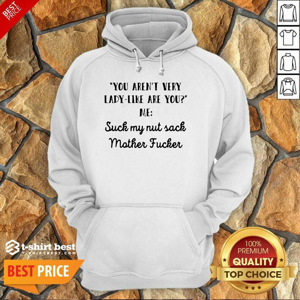 You Aren't Very Lady Like Are You Me Suck My Nut Sack Mother Fucker Hoodie - Design By 1tees.com