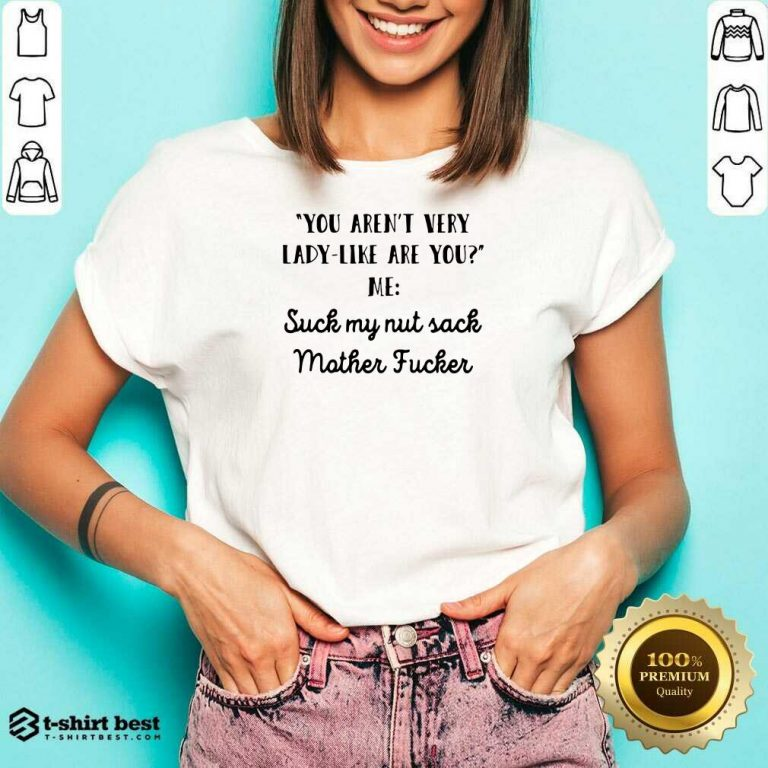 You Aren't Very Lady Like Are You Me Suck My Nut Sack Mother Fucker V-neck - Design By 1tees.com